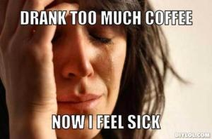 resized_first-world-problems-meme-generator-drank-too-much-coffee-now-i-feel-sick-60b397